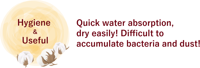 Quick water absorption, dry easily! Difficult to accumulate bacteria and dust!